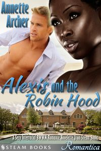 Alexis and the Robin Hood - A Sexy Interracial BWWM Romance Novelette from Steam Books【電子書籍】[ Annette Archer ]