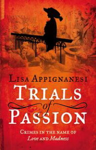 Trials of PassionCrimes in the Name of Love and Madness【電子書籍】[ Lisa Appignanesi ]