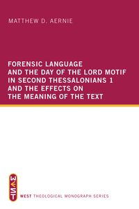 Forensic Language and the Day of the Lord Motif in Second Thessalonians 1 and the Effects on the Meaning of the Text【電子書籍】[ Matthew D. Aernie ]
