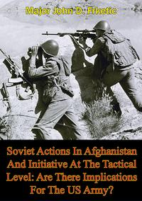 Soviet Actions In Afghanistan And Initiative At The Tactical Level: Are There Implications For The US Army?【電子書籍】[ Major John D. Frketic ]