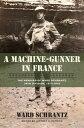 A Machine-Gunner in FranceThe Memoirs of Ward Schrantz, 35th Division, 1917-1919【電子書籍】[ Ward Schrantz ]