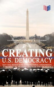 Creating U.S. Democracy: Key Civil Rights Acts, Constitutional Amendments, Supreme Court Decisions & Acts of Foreign Policy (Including Declaration of Independence, Constitution & Bill of Rights)The Most Important Legal Documents, Establi【電子書籍】