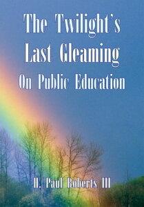 The Twilight's Last Gleaming on Public Education【電子書籍】[ H. Paul Roberts III ]