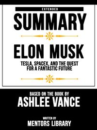 Extended Summary | Elon Musk: Tesla, Spacex, And The Quest For A Fantastic Future - Based On The Book By Ashlee Vance【電子書籍】[ Mentors Library ]