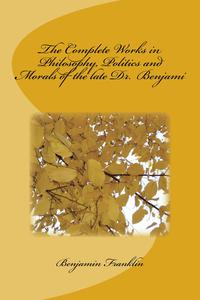 The Complete Works in Philosophy, Politics and Morals of the late Dr. Benjami【電子書籍】[ Benjamin Franklin ]
