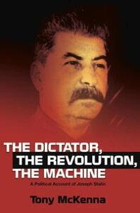 Dictator, The Revolution, The MachineA Political Account of Joseph Stalin【電子書籍】[ Tony McKenna ]