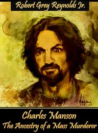 Charles Manson The Ancestry Of A Mass Murderer【電子書籍】[ Robert Grey Reynolds Jr ]