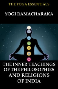 The Inner Teachings Of The Philosophies and Religions of India【電子書籍】[ Yogi Ramacharaka ]