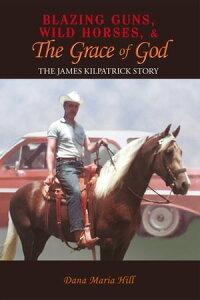 Blazing Guns, Wild Horses, & the Grace of GodThe James Kilpatrick Story【電子書籍】[ Dana Maria Hill ]