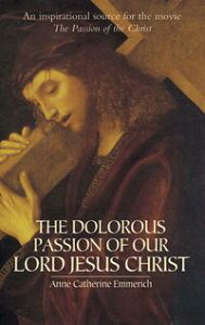 The Dolorous Passion of Our Lord Jesus Christ【電子書籍】[ Anne Catherine Emmerich ]