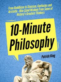 10-Minute Philosophy: From Buddhism to Stoicism, Confucius and Aristotle - Bite-Sized Wisdom From Some of History's Greatest Thinkers【電子書籍】[ Patrick King ]