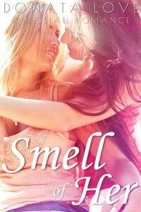 Smell of Her: A Lesbian RomanceAn F/F Lesbian Romance【電子書籍】[ Donata Love ]