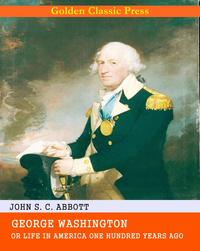 George Washington / or Life in America One Hundred Years Ago.【電子書籍】[ John S. C. Abbott ]
