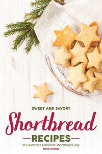 Sweet and Savory Shortbread Recipes: To Celebrate National Shortbread Day - Because Life Is What You Bake of It!【電子書籍】[ Martha Stephenson ]