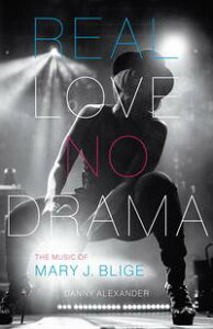 Real Love, No DramaThe Music of Mary J. Blige【電子書籍】[ Danny Alexander ]