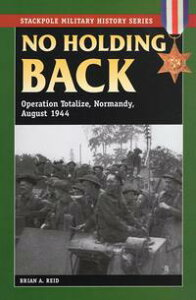No Holding BackOperation Totalize, Normandy, August 1944【電子書籍】[ Brian A. Reid ]