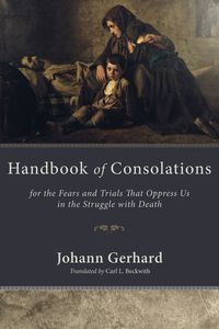 Handbook of ConsolationsFor the Fears and Trials That Oppress Us in the Stuggle with Death【電子書籍】[ Johann Gerhard ]