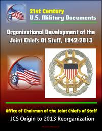 21st Century U.S. Military Documents: Organizational Development of the Joint Chiefs Of Staff, 1942-2013, Office of Chairman of the Joint Chiefs of Staff - JCS Origin to 2013 Reorganization【電子書籍】[ Progressive Management ]