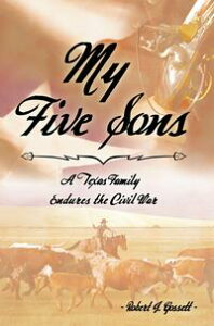 My Five SonsA Texas Family Endures the Civil War【電子書籍】[ Robert J. Gossett ]