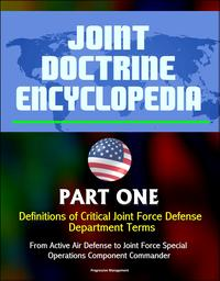 Joint Doctrine Encyclopedia: Part One: Definitions of Critical Joint Force Defense Department Terms, From Active Air Defense to Joint Force Special Operations Component Commander【電子書籍】[ Progressive Management ]
