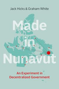 Made in NunavutAn Experiment in Decentralized Government【電子書籍】[ Jack Hicks ]