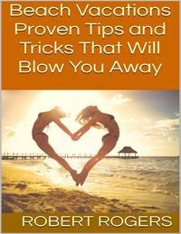 Beach Vacations: Proven Tips and Tricks That Will Blow You Away【電子書籍】[ Robert Rogers ]