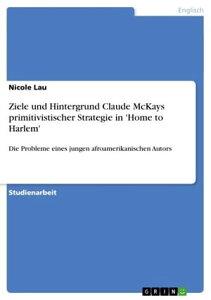 Ziele und Hintergrund Claude McKays primitivistischer Strategie in 'Home to Harlem'Die Probleme eines jungen afroamerikanischen Autors【電子書籍】[ Nicole Lau ]