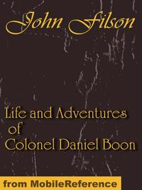 Life and Adventures of Colonel Daniel Boon: CONTAINING A NARRATIVE OF THE WARS OF KENTUCKE. From The Discovery and Settlement of Kentucke (Mobi Classics)【電子書籍】[ Filson, John ]