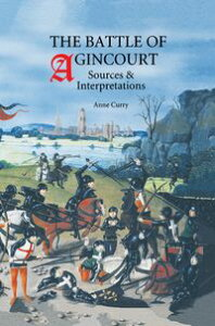 The Battle of Agincourt: Sources and Interpretations【電子書籍】[ Anne Curry ]
