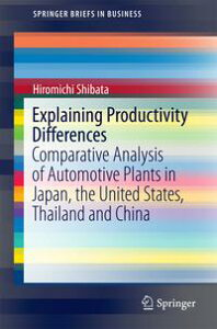 Explaining Productivity DifferencesComparative Analysis of Automotive Plants in Japan, the United States, Thailand and China【電子書籍】[ Hiromichi Shibata ]