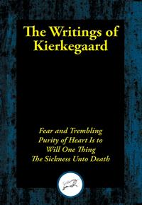 The Writings of KierkegaardFear and Trembling; Purity of Heart Is to Will One Thing; The Sickness Unto Death【電子書籍】[ Soren Kierkegaard ]