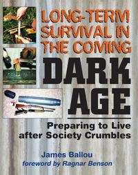 Long-Term Survival in the Coming Dark Age: Preparing to Live after Society Crumbles【電子書籍】[ James Ballou ]