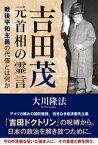 吉田茂元首相の霊言【電子書籍】[ 大川隆法 ]