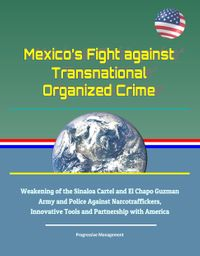 Mexico's Fight against Transnational Organized Crime: Weakening of the Sinaloa Cartel and El Chapo Guzman, Army and Police Against Narcotraffickers, Innovative Tools and Partnership with America【電子書籍】[ Progressive Management ]