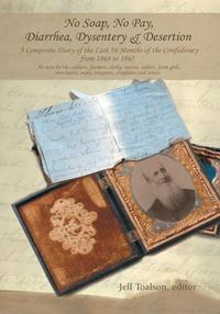 No Soap, No Pay, Diarrhea, Dysentery & DesertionA Composite Diary of the Last 16 Months of the Confederacy from 1864 to 1865【電子書籍】[ Jeff Toalson ]