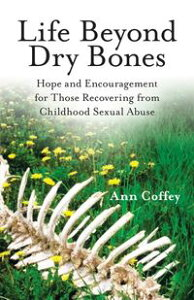 Life Beyond Dry BonesHope and Encouragement for Those Recovering from Childhood Sexual Abuse【電子書籍】[ Ann Coffey ]