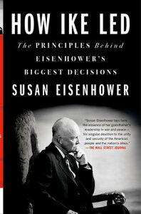 How Ike LedThe Principles Behind Eisenhower's Biggest Decisions【電子書籍】[ Susan Eisenhower ]