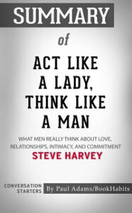 Summary of Act Like a Lady, Think Like a Man: What Men Really Think About Love, Relationships, Intimacy, and Commitment by Steve Harvey | Conversation Starters【電子書籍】[ Paul Adams ]