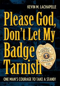 Please God, Don't Let My Badge TarnishOne Man's Courage to Take a Stand!【電子書籍】[ Kevin LaChapelle ]