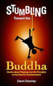 Stumbling Toward the Buddha: Stories about Tripping over My Principles on the Road to Transformation【電子書籍】[ Dawn Downey ]