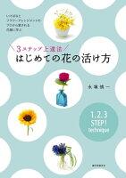 3ステップ上達法 はじめての花の活け方 いけばなとフラワーアレンジメントのプロから愛される花屋に学ぶ