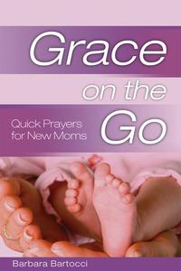 Grace on the Go: Quick Prayers for New MomsQuick Prayers for New Moms【電子書籍】[ Barbara Bartocci ]