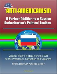 Anti-Americanism: A Perfect Addition to a Russian Authoritarian's Political Toolbox - Vladimir Putin's History from the KGB to the Presidency, Corruption and Oligarchs, NATO, How Can America Cope?【電子書籍】[ Progressive Management ]