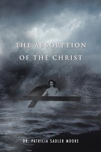 The Absorption of the Christ【電子書籍】[ Dr. Patricia Sadler Moore ]