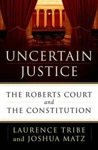 Uncertain JusticeThe Roberts Court and the Constitution【電子書籍】[ Laurence Tribe ]
