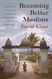 Becoming Better MuslimsReligious Authority and Ethical Improvement in Aceh, Indonesia【電子書籍】[ David Kloos ]