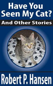 Have You Seen My Cat? And Other Stories【電子書籍】[ Robert P. Hansen ]