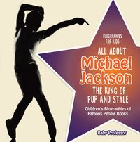Biographies for Kids - All about Michael Jackson: The King of Pop and Style - Children's Biographies of Famous People Books【電子書籍】[ Baby Professor ]