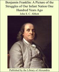 Benjamin Franklin: A Picture of the Struggles of Our Infant Nation One Hundred Years Ago【電子書籍】[ John Stevens Cabot Abbott ]