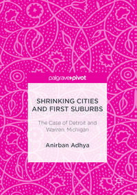 Shrinking Cities and First SuburbsThe Case of Detroit and Warren, Michigan【電子書籍】[ Anirban Adhya ]